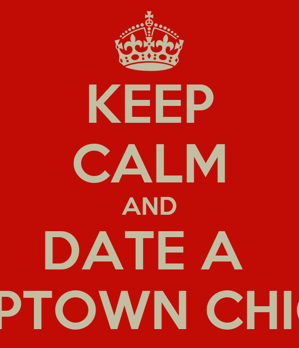 KEEP CALM AND DATE A  UPTOWN CHIC