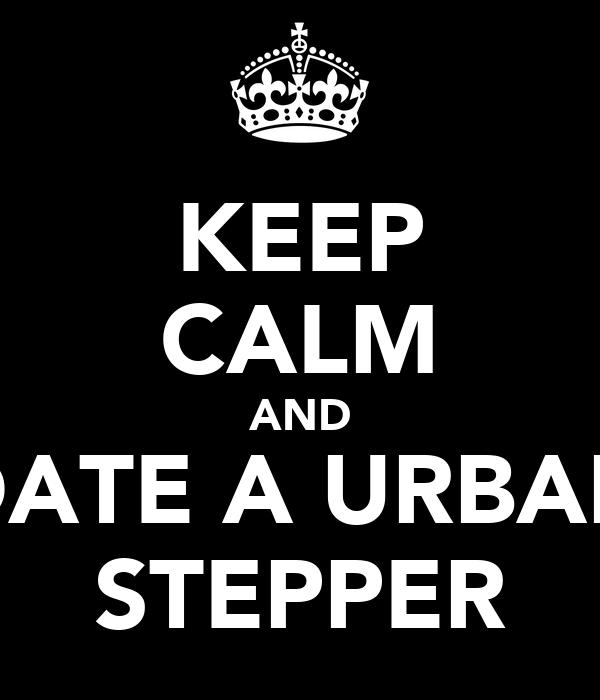 KEEP CALM AND DATE A URBAN STEPPER