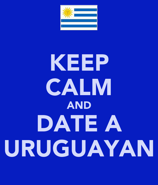 KEEP CALM AND DATE A URUGUAYAN