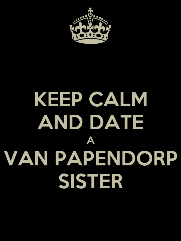 KEEP CALM AND DATE A VAN PAPENDORP SISTER