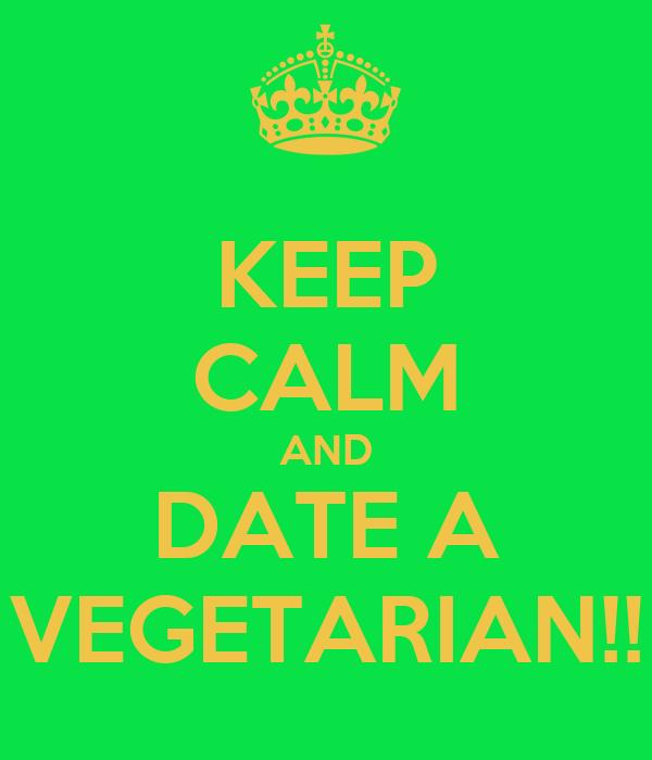 KEEP CALM AND DATE A VEGETARIAN!!