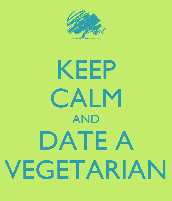 KEEP CALM AND DATE A VEGETARIAN