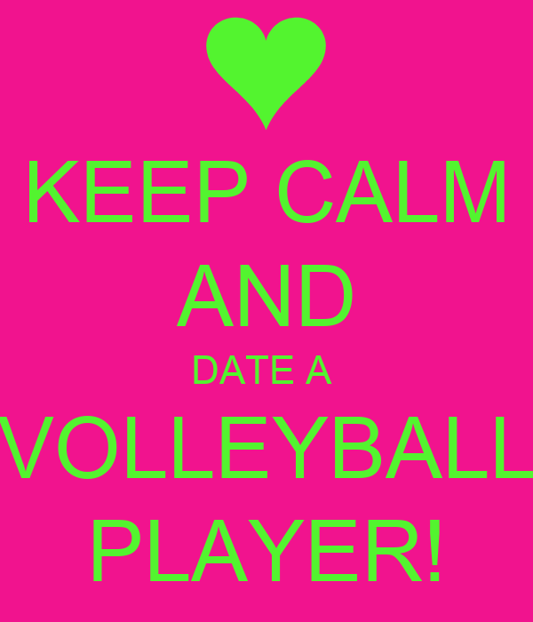 KEEP CALM AND DATE A  VOLLEYBALL PLAYER!