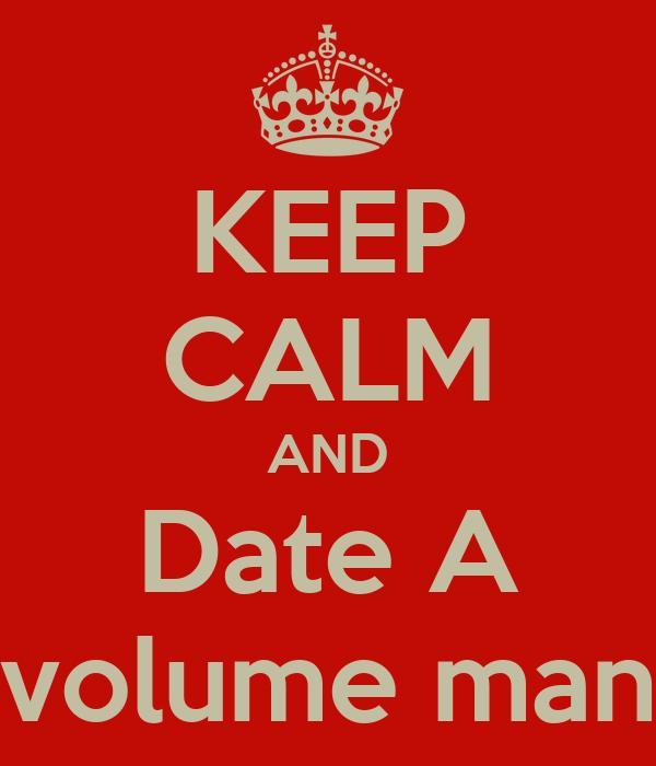 KEEP CALM AND Date A volume man