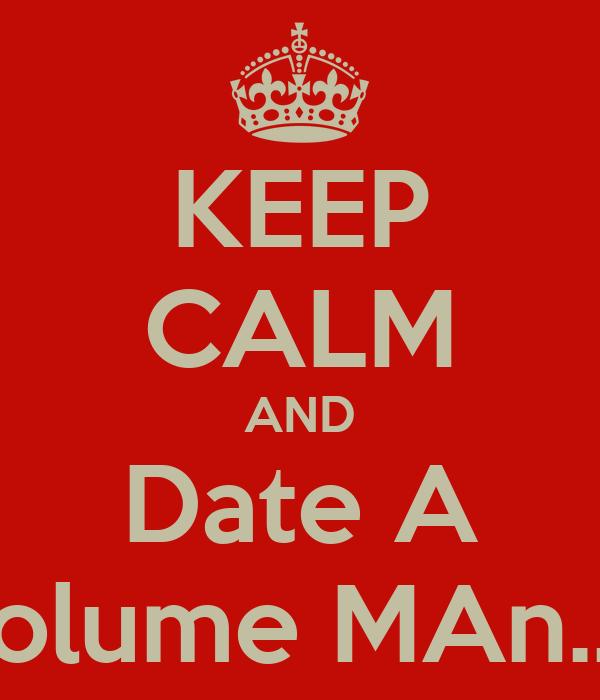KEEP CALM AND Date A Volume MAn...!!
