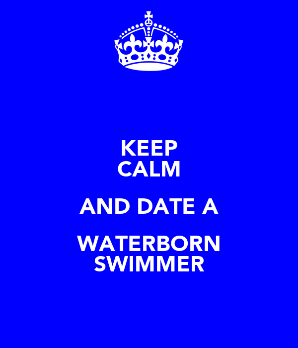 KEEP CALM AND DATE A WATERBORN SWIMMER