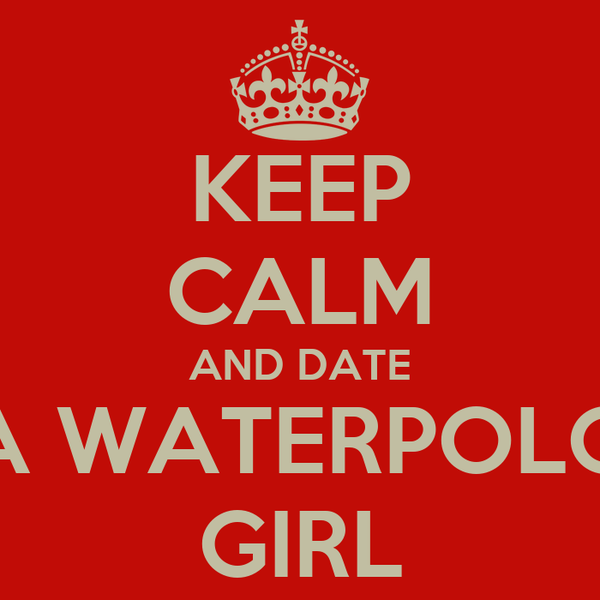 KEEP CALM AND DATE A WATERPOLO GIRL