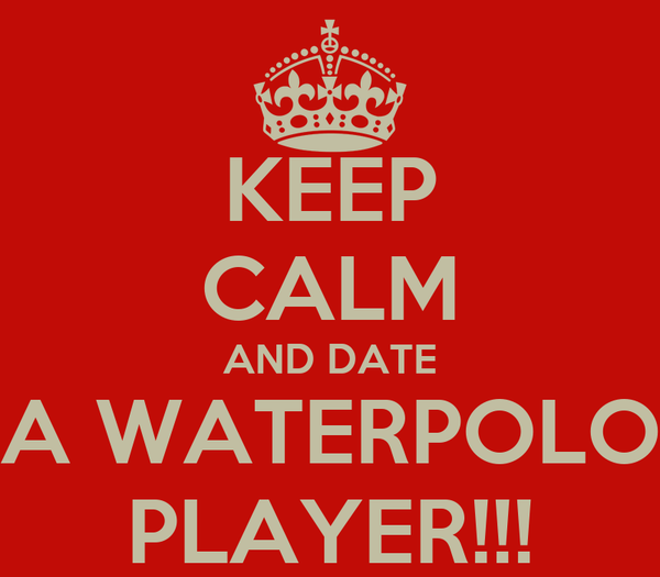 KEEP CALM AND DATE A WATERPOLO PLAYER!!!