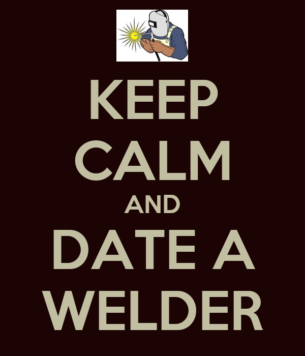 KEEP CALM AND DATE A WELDER