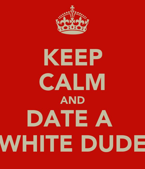 KEEP CALM AND DATE A  WHITE DUDE