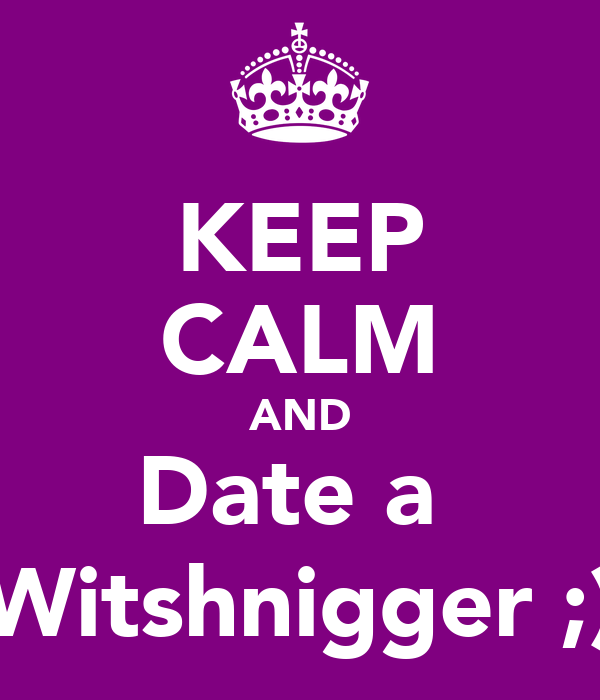 KEEP CALM AND Date a  Witshnigger ;)