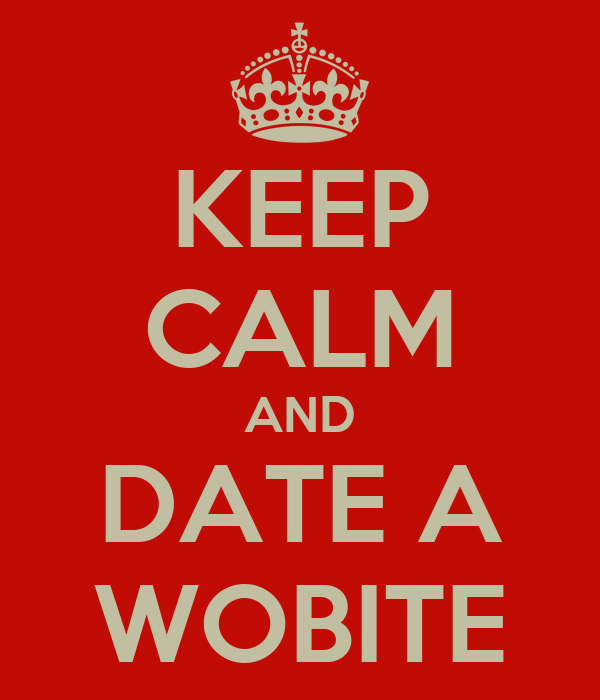 KEEP CALM AND DATE A WOBITE
