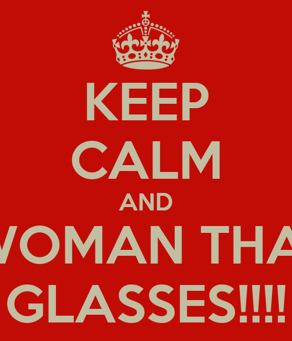 KEEP CALM AND DATE A WOMAN THAT WEARS GLASSES!!!!
