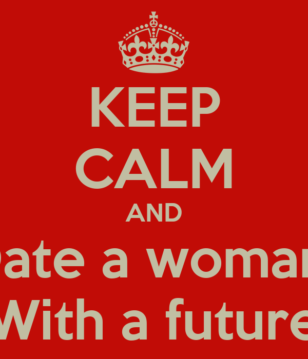 KEEP CALM AND Date a woman  With a future