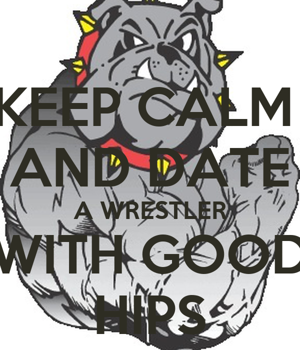 KEEP CALM  AND DATE A WRESTLER WITH GOOD HIPS