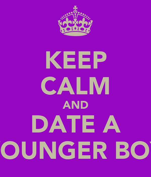 KEEP CALM AND DATE A YOUNGER BOY