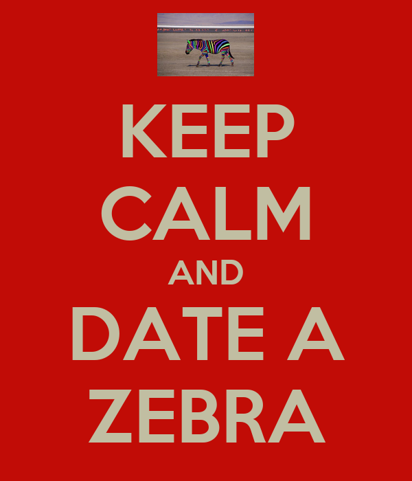 KEEP CALM AND DATE A ZEBRA