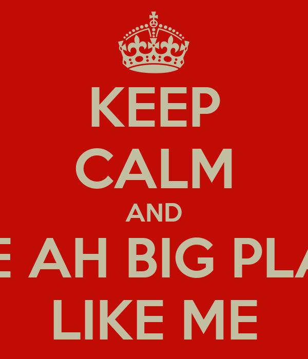 KEEP CALM AND DATE AH BIG PLAYER LIKE ME