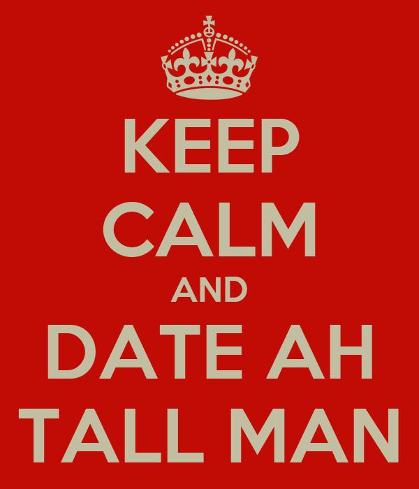 KEEP CALM AND DATE AH TALL MAN