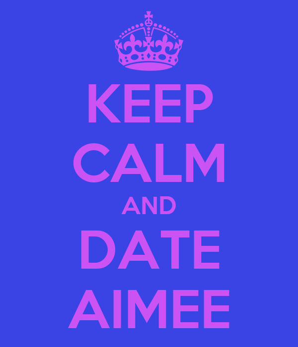 KEEP CALM AND DATE AIMEE
