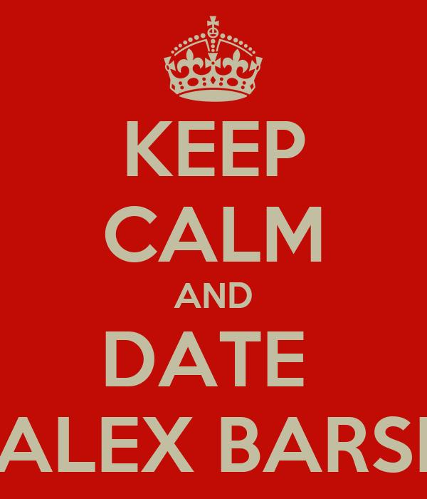 KEEP CALM AND DATE  ALEX BARSI