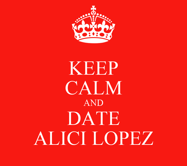 KEEP CALM AND DATE ALICI LOPEZ