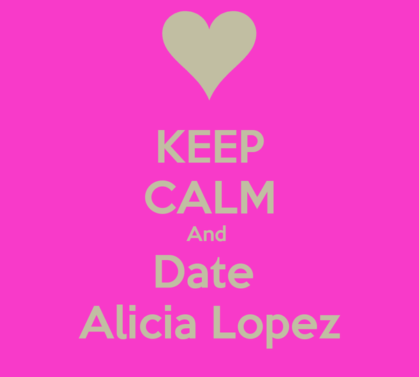 KEEP CALM And  Date  Alicia Lopez
