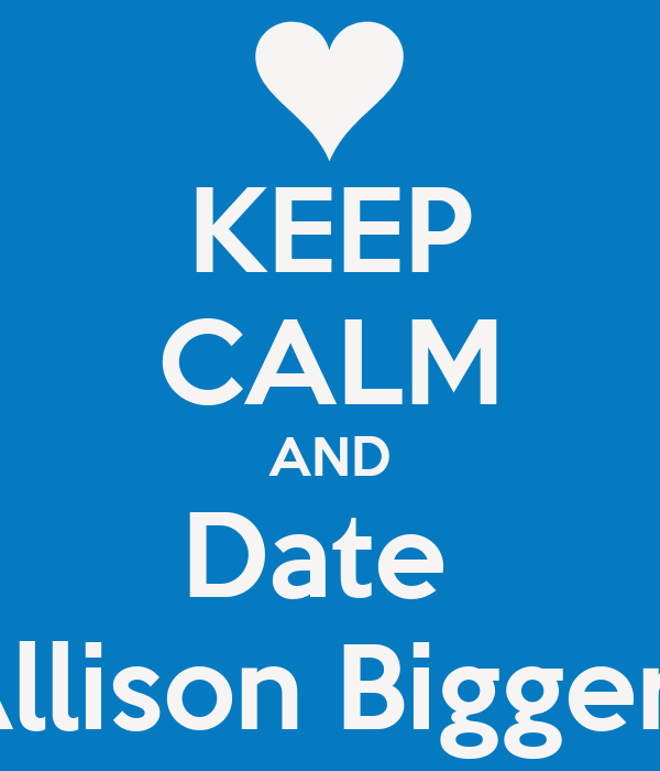 KEEP CALM AND Date  Allison Biggers
