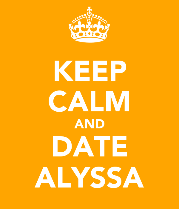 KEEP CALM AND DATE ALYSSA