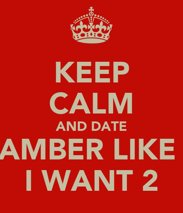 KEEP CALM AND DATE AMBER LIKE  I WANT 2