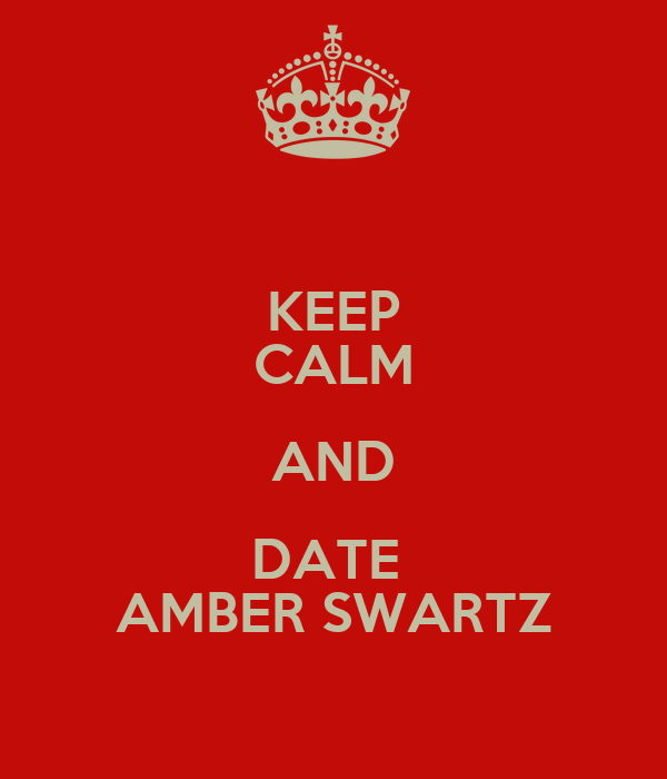 KEEP CALM AND DATE  AMBER SWARTZ