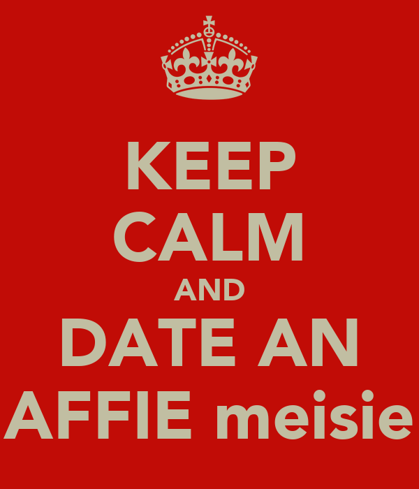 KEEP CALM AND DATE AN AFFIE meisie