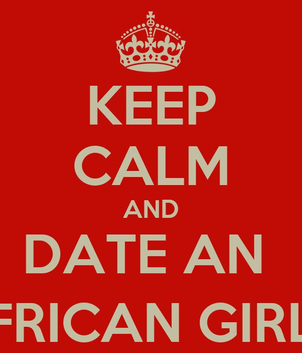 KEEP CALM AND DATE AN  AFRICAN GIRL ;)
