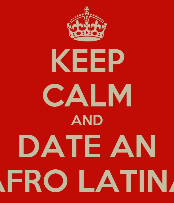 KEEP CALM AND DATE AN AFRO LATINA