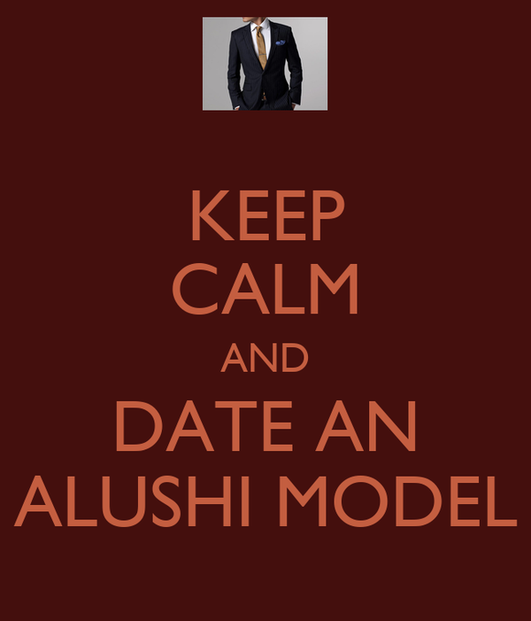KEEP CALM AND DATE AN ALUSHI MODEL