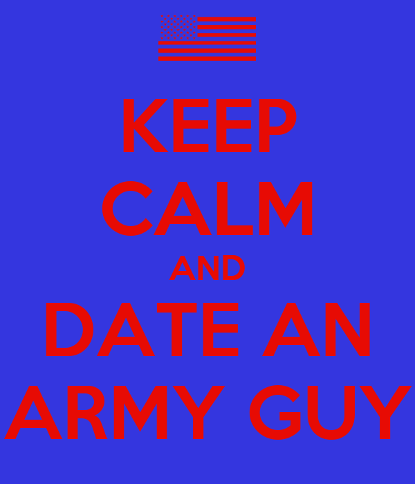 KEEP CALM AND DATE AN ARMY GUY