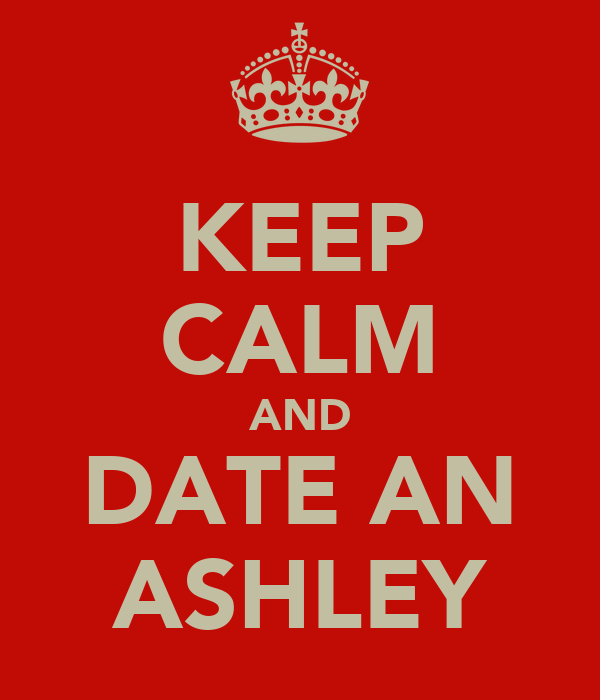KEEP CALM AND DATE AN ASHLEY