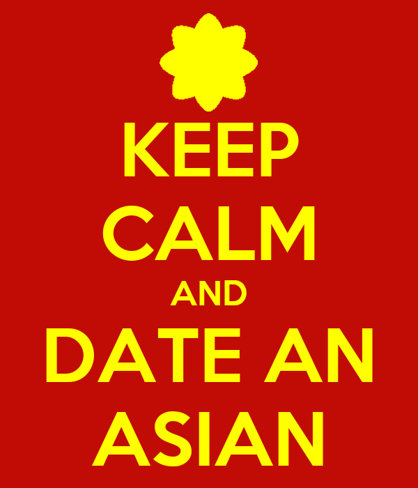 KEEP CALM AND DATE AN ASIAN