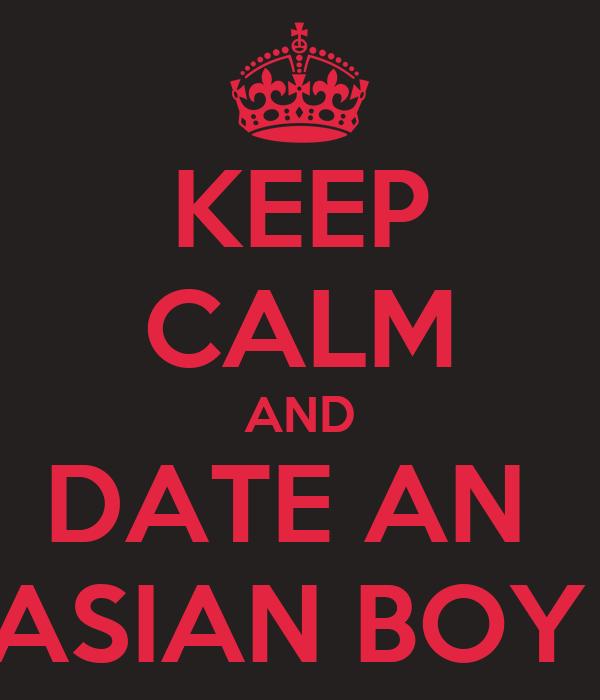 KEEP CALM AND DATE AN  ASIAN BOY