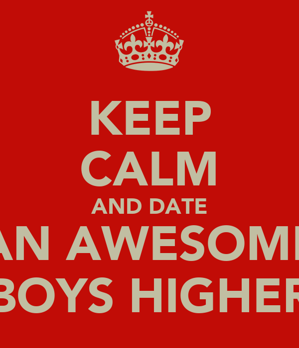 KEEP CALM AND DATE AN AWESOME BOYS HIGHER