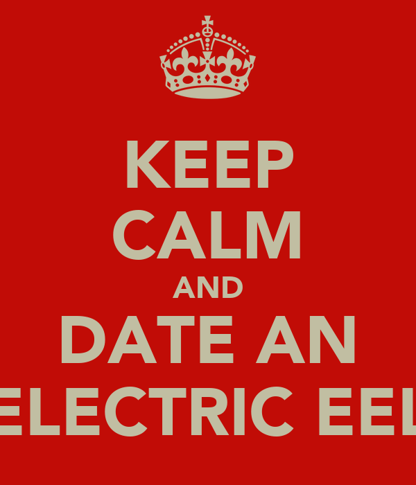 KEEP CALM AND DATE AN ELECTRIC EEL