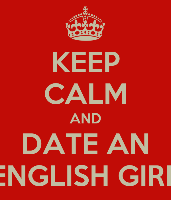 KEEP CALM AND DATE AN ENGLISH GIRL