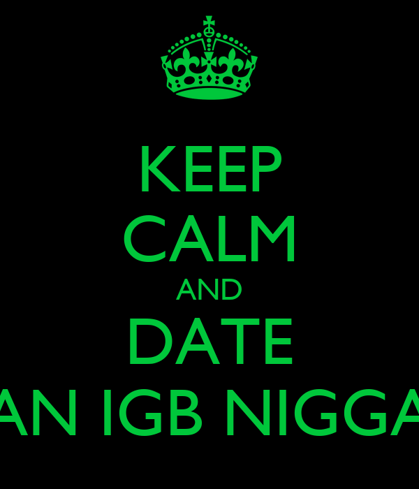 KEEP CALM AND DATE AN IGB NIGGA