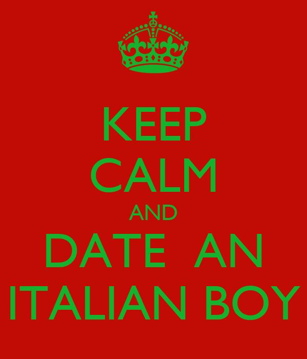 KEEP CALM AND DATE  AN ITALIAN BOY