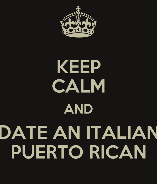 KEEP CALM AND DATE AN ITALIAN PUERTO RICAN