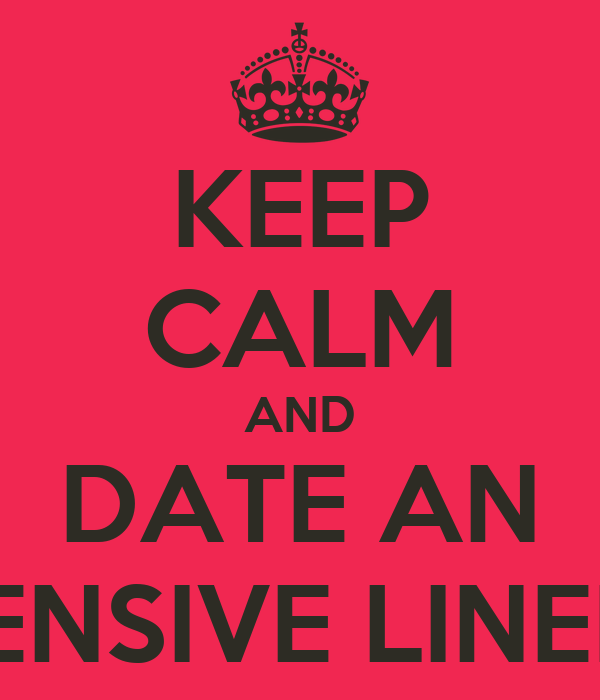 KEEP CALM AND DATE AN OFFENSIVE LINEMAN
