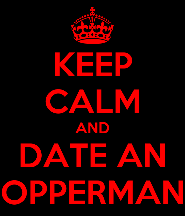 KEEP CALM AND DATE AN OPPERMAN