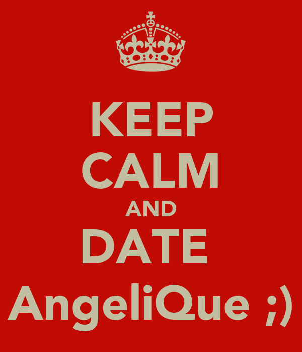 KEEP CALM AND DATE  AngeliQue ;)