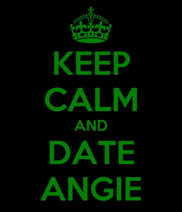 KEEP CALM AND DATE ANGIE