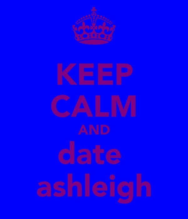 KEEP CALM AND date  ashleigh